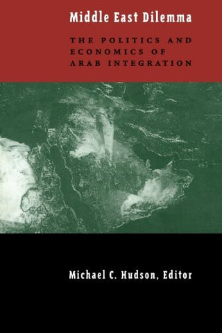 Middle East Dilemma: The Politics and Economics of Arab Integration by Michael C. Hudson