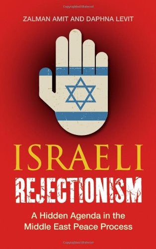 Israeli Rejectionism: A Hidden Agenda in the Middle East Peace Process by Zalman Amit and Daphna Levit