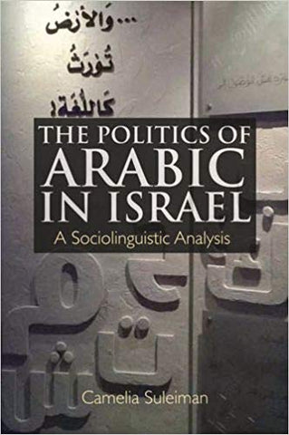 The Politics of Arabic in Israel: A Sociolinguistic Analysis by Camelia Suleiman