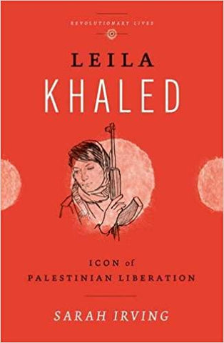 Leila Khaled: Icon of Palestinian Liberation by Sarah Irving