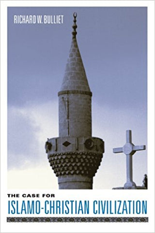The Case for Islamo-Christian Civilization by Richard W. Bulliet