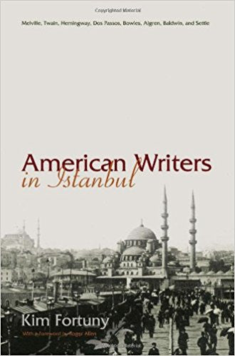 American Writers in Istanbul: Melville, Twain, Hemingway, Dos Passos, Bowles, Algren, and Baldwin by Kim Fortuny