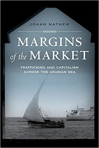 Margins of the Market: Trafficking and Capitalism across the Arabian Sea by Johan Mathew