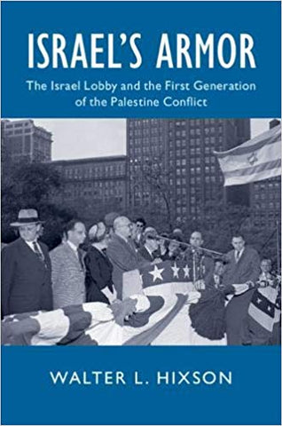 Israel's Armor: The Israel Lobby and the First Generation of the Palestine Conflict by Walter Hixson