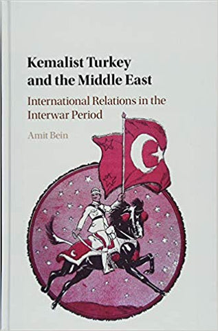 Kemalist Turkey and the Middle East: International Relations in the Interwar Period by Amit Bein