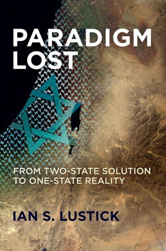 Paradigm Lost: From Two-State Solution to One-State Reality by Ian S. Lustick