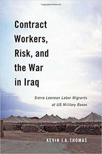 Contract Workers, Risk, and the War in Iraq: Sierra Leonean Labor Migrants at US Military Bases by Kevin J.A. Thomas
