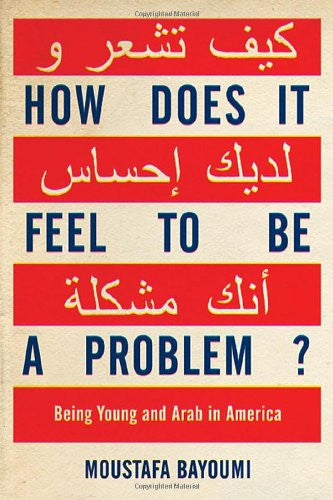 How Does It Feel to Be a Problem?: Being Young and Arab in America by Mustafa Bayoumi