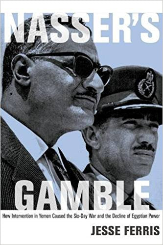 Nasser's Gamble: How Intervention in Yemen Caused the Six-Day War and the Decline of Egyptian Power by Jesse Ferris