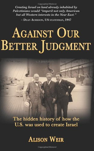 Against Our Better Judgment: The Hidden History of How the U.S. Was Used to Create Israel by Alison Weir