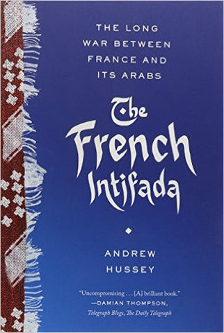 The French Intifada: The Long War Between France and Its Arabs by Andrew Hussey