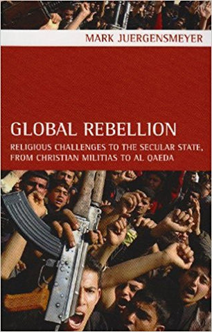 Global Rebellion: Religious Challenges to the Secular State, from Christian Militias to al Qæda by Mark Juergensmeyer
