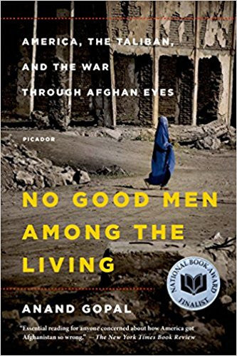 No Good Men Among the Living: America, the Taliban, and the War through Afghan Eyes by Anand Gopal