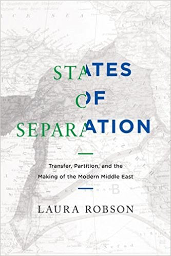 States of Separation: Transfer, Partition, and the Making of the Modern Middle East by Laura Robson