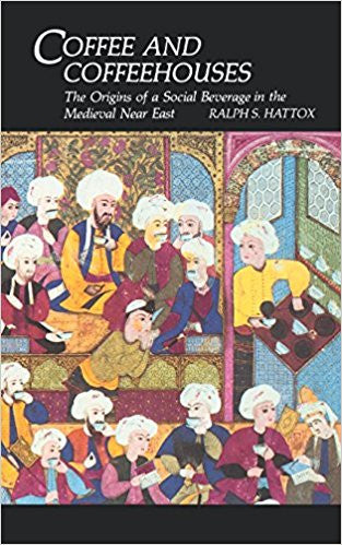 Coffee and Coffeehouses: The Origins of a Social Beverage in the Medieval Near East by Ralph Hattox