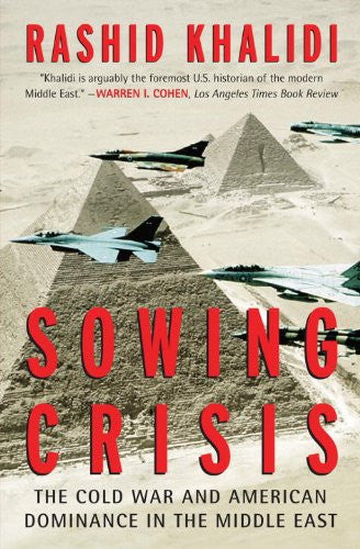 Sowing Crisis: The Cold War and American Dominance in the Middle East by Rashid Khalidi