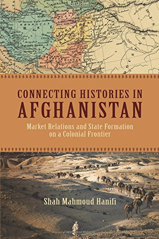 Connecting Histories in Afghanistan: Market Relations and State Formation on a Colonial Frontier by Shah Mahmoud Hanifi