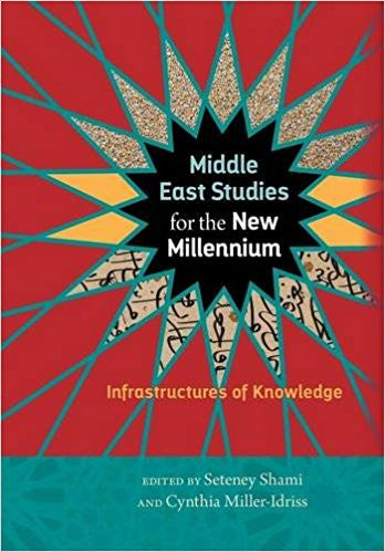 Middle East Studies for the New Millennium: Infrastructures of Knowledge by Seteney Shami (Editor), Cynthia Miller-Idriss (Editor)