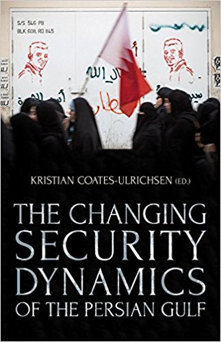 The Changing Security Dynamics of the Persian Gulf by Kristian Coates Ulrichsen