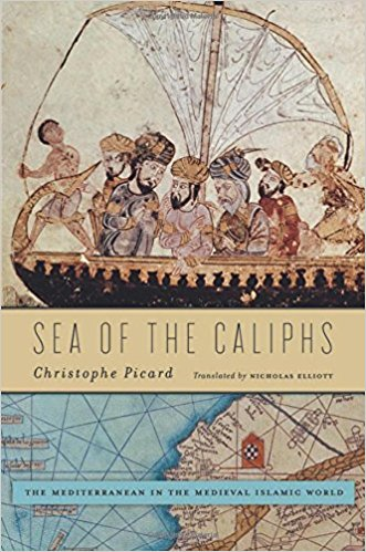 Sea of the Caliphs: The Mediterranean in the Medieval Islamic World by Christophe Picard