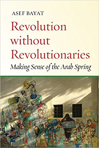 Revolution without Revolutionaries: Making Sense of the Arab Spring by Asef Bayat
