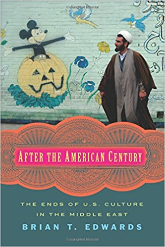 After the American Century: The Ends of U.S. Culture in the Middle East by Brian T. Edwards
