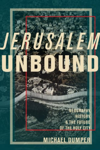 Jerusalem Unbound: Geography, History, and the Future of the Holy City by Michael Dumper