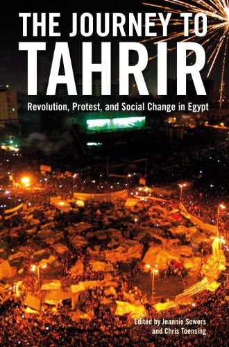 The Journey to Tahrir: Revolution, Protest, and Social Change in Egypt by Jeannie Sowers and Chris Toensing