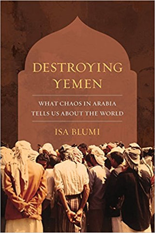 Destroying Yemen: What Chaos in Arabia Tells Us about the World by Isa Blumi
