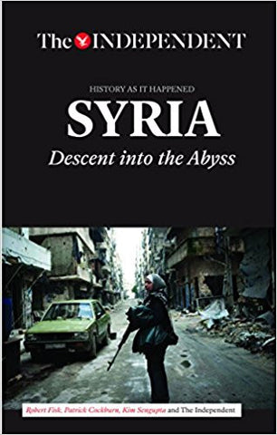 SYRIA: Descent Into the Abyss by Robert Fisk, Patrick Cockburn, Kim Sengupta