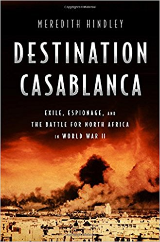 Destination Casablanca: Exile, Espionage, and the Battle for North Africa in World War II by Meredith Hindley