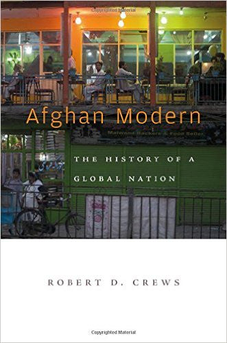 Afghan Modern: The History of a Global Nation by Robert D. Crews