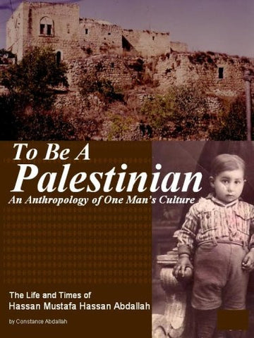 To Be A Palestinian: An Anthropology of One Man's Culture: The Life and Times of Hassan Mustafa Hassan Abdallah by Constance Abdallah