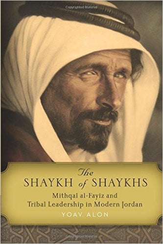 The Shaykh of Shaykhs: Mithqal al-Fayiz and Tribal Leadership in Modern Jordan by Yoav Alon