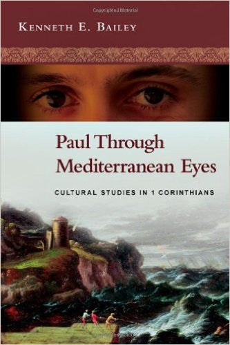 Paul Through Mediterranean Eyes: Cultural Studies in 1 Corinthians by Kenneth E. Bailey