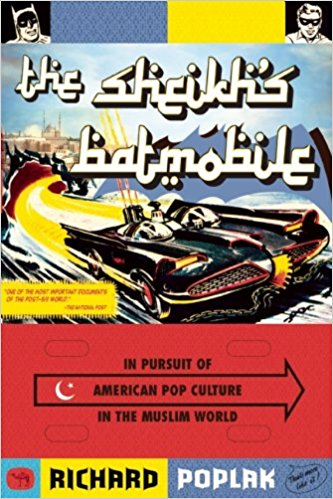 The Sheikh's Batmobile: In Pursuit of American Pop Culture in the Muslim World by Richard Poplak