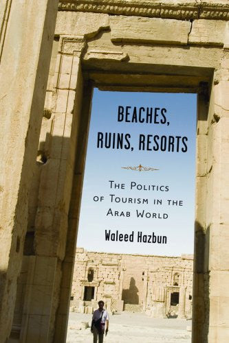 Beaches, Ruins, Resorts: The Politics of Tourism in the Arab World by Waleed Hazbun