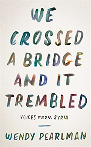 We Crossed a Bridge and It Trembled: Voices from Syria by Wendy Pearlman