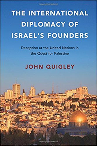 The International Diplomacy of Israel's Founders: Deception at the United Nations in the Quest for Palestine by John Quigley