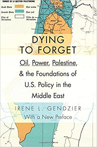 Dying to Forget: Oil, Power, Palestine, and the Foundations of U.S. Policy in the Middle East by Irene L. Gendzier
