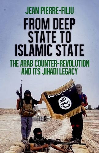 From Deep State to Islamic State: The Arab Counter-Revolution and its Jihadi Legacy by Jean-Pierre Filiu