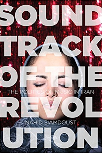 Soundtrack of the Revolution: The Politics of Music in Iran by Nahid Siamdoust