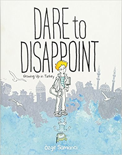 Dare to Disappoint: Growing Up in Turkey by Ozge Samanci
