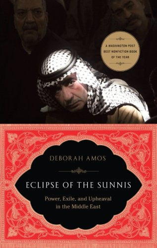 Eclipse of the Sunnis: Power, Exile, and Upheaval in the Middle East by Deborah Amos