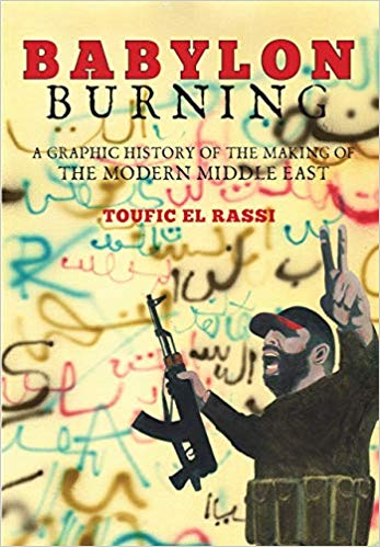 Babylon Burning: A Graphic History of the Making of the Modern Middle East by Toufic El Rassi