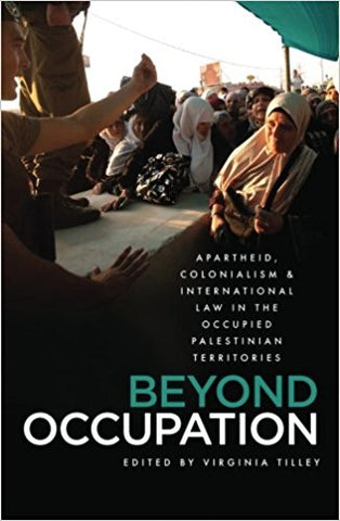 """Beyond Occupation: Apartheid, Colonialism and International Law in the Occupied Palestinian Territories by  Virginia Tilley"""