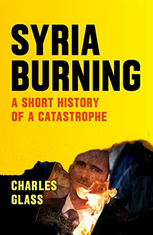 Syria Burning: A Short History of a Catastrophe by Charles Glass
