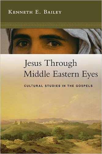 Jesus Through Middle Eastern Eyes: Cultural Studies in the Gospels by Kenneth E. Bailey