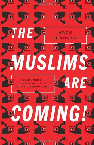 The Muslims Are Coming! Islamophobia, Extremism, and the Domestic War on Terror by Arun Kundnani