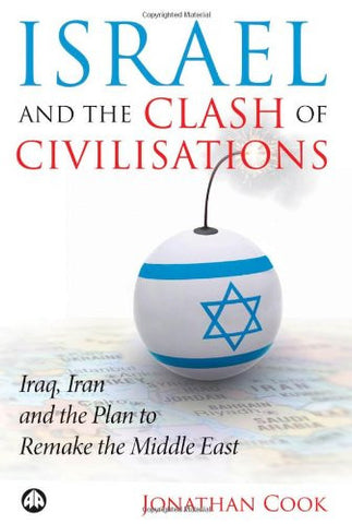 Israel and the Clash of Civilisations: Iraq, Iran and the Plan to Remake the Middle East by Jonathan Cook
